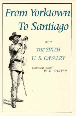 From Yorktown to Santiago: with the Sixth U. S. Cavalry, Carter Lt. Colonel, W. H.