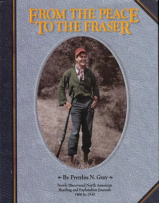 From the Peace to the Fraser: Newly Discovered North American Hunting and Exploration Journals, 1900 to 1930, Gray, Prentiss N.