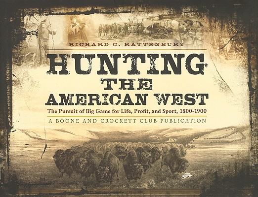 Hunting the American West: The Pursuit of Big Game for Life, Profit, and Sport, 1800-1900, Richard C. Rattenbury