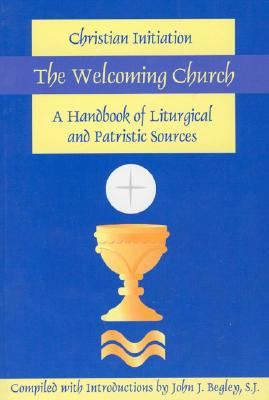The Welcoming Church: Christian Initiation, A Handbook of Liturgical and Patristic Sources, Begley, John J.