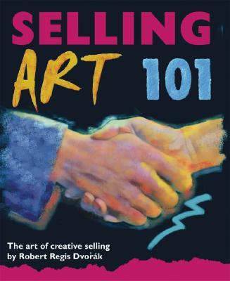 Selling Art 101: The Art of Creative Selling, Robert Regis Dvorak