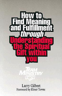 Team Ministry: How to Find Meaning and Fulfillment through Understanding the Spiritual Gifts within You, Larry Gilbert