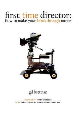First Time Director: How to Make Your Breakthrough Movie, Bettman, Gil