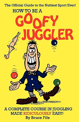 Image for How To Be A Goofy Juggler: A Complete Course In Juggling Made Ridiculously Easy!