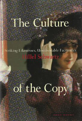 The Culture of the Copy: Striking Likenesses, Unreasonable Facsimilies, Schwartz, Hillel