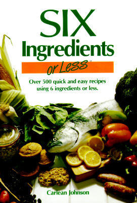 Image for Six Ingredients or Less: Over 500 Quick and Easy Recipes Using 6 Ingredients or Less