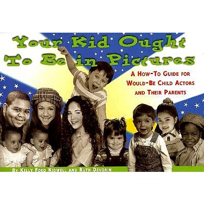 Your Kid Ought to Be in Pictures: A How-To Guide for Would-Be Child Actors and Their Parents, Kidwell, Kelly Ford;Devorin, Ruth