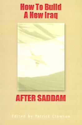 How to Build a New Iraq After Saddam, Washington Institute for Near East Policy; Patrick Clawson [Editor]