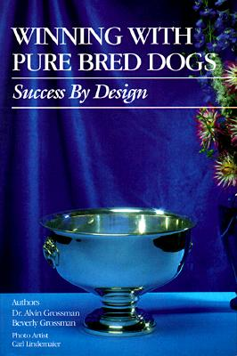 Winning With Pure Bred Dogs: Success by Design, Grossman, Alvin;Grossman, Beverley