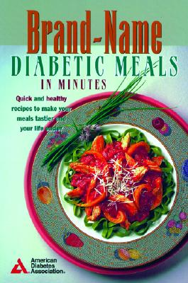 Brand-Name Diabetic Meals in Minutes : Quick & Healthy Recipes to Make Your Meals Tastier & Your Life Easier, American Diabetes Association