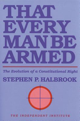 That Every Man Be Armed: The Evolution of a Constitutional Right, Halbrook;Halbrook, Stephen P.