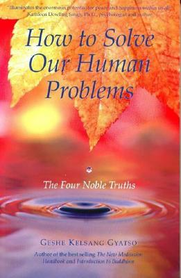 How to Solve Our Human Problems: The Four Noble Truths, Geshe Kelsang Gyatso