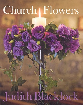 Church Flowers: The Essential Guide to Arranging Flowers in Church, Blacklock, Judith