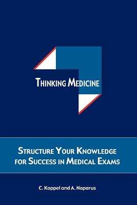 Thinking Medicine: Structure Your Knowledge for Success in Medical Exams, Koppel, Cristina; Naparus, Andreas