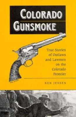 Colorado Gunsmoke: True Stories of Outlaws & Lawmen on the Colorado Frontier, Jessen, Kenneth