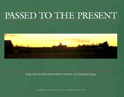 Image for Passed to the Present: Folk Arts Along Wisconsin's Ethnic Settlement Trail