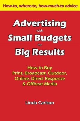 Advertising with Small Budgets for Big Results: How to buy print, broadcast, outdoor, online, direct response & offbeat media, Carlson, Linda C