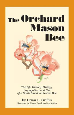 The Orchard Mason Bee: The Life History, Biology, Propagation, and Use of a North American Native Bee, Brian L. Griffin