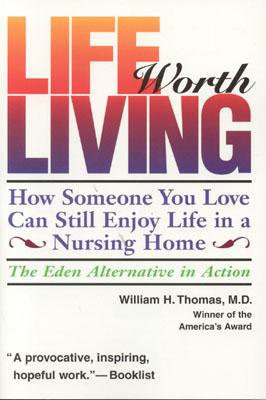 Image for Life Worth Living: How Someone You Love Can Still Enjoy Life in a Nursing Home-The Eden Alternative in Action