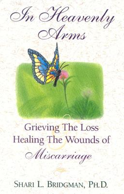 Image for IN HEAVENLY ARMS : GRIEVING THE LOSS AND HEALING THE WOUNDS OF MISCARRIAGE
