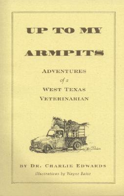 Up To My Armpits: Adventures Of A West Texas Veterinarian, Edwards, Charles W.
