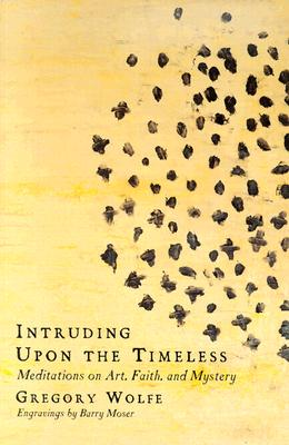 Image for Intruding Upon the Timeless: Meditations on Art, Faith, and Mystery