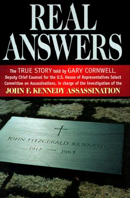 Real Answers: The True Story Told by Gary Cornwell, Deputy Chief Counsel for the U.S. House of Representives Select Committee on Assassinations, in Charge of the, Cornwell, Gary