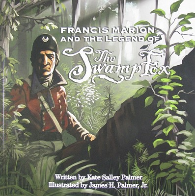 FRANCIS MARION AND THE LEGEND OF THE SWAMP FOX, PALMER, KATE SALLEY