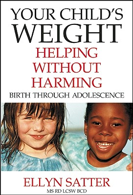 Your Child's Weight: Helping Without Harming, Satter M.S.  R.D.  L.C.S.W.  B.C.D, Ellyn