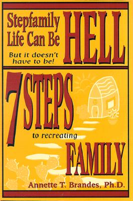 Stepfamily Life Can Be Hell but It Doesn't Have to Be!: 7 Steps to Recreating Family, Brandes, Annette T., Ph.D.