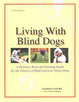 Living With Blind Dogs : A Resource Book and Training Guide for the Owners of Blind and Low-Vision Dogs, CAROLINE D. LEVIN
