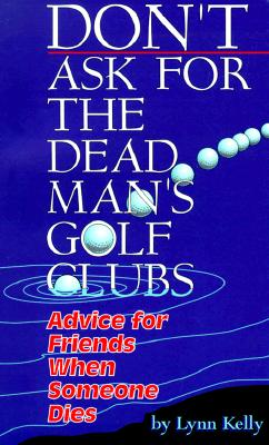 Image for Don't Ask for the Dead Man's Golf Clubs:  Advice for Friends When Someone Dies