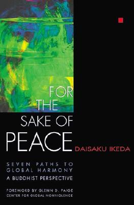 For the Sake of Peace: Seven Paths to Global Harmony: A Buddhist Perspective, Ikeda, Daisaku