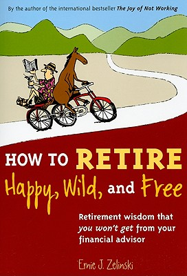 How to Retire Happy, Wild, and Free: Retirement Wisdom That You Won't Get from Your Financial Advisor, Zelinski, Ernie J.
