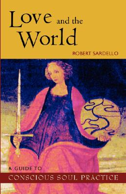 Love and the World : A Guide to Conscious Soul Practice, Robert Sardello