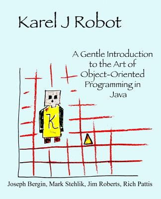 Image for Karel J Robot: A Gentle Introduction to the Art of Object-Oriented Programming in Java