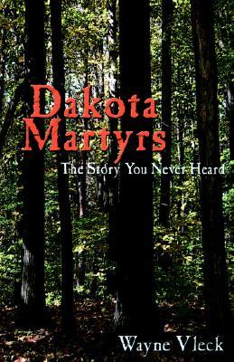 Dakota Martyrs: The Story You Never Heard, Vleck, Wayne [Compiler]
