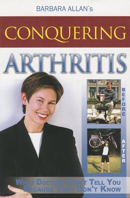 Conquering Arthritis: What Doctors Don't Tell You Because They Don't Know, Barbara Allan
