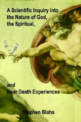 Image for A Scientific Inquiry into the Nature of God, the Spiritual, and Near Death Experiences