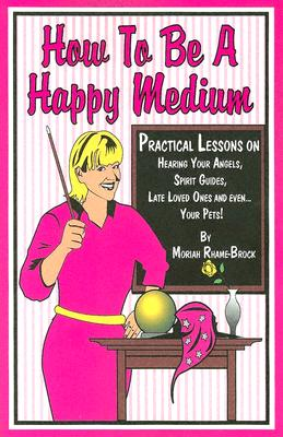 Image for How to Be A Happy Medium: Practical Lessons on Hearing Your Angels, Spirit Guides, Late Love Ones and Even...Your Pets!