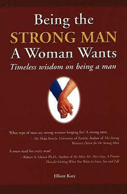 Image for Being the Strong Man a Woman Wants : Timeless Wisdom on Being a Man