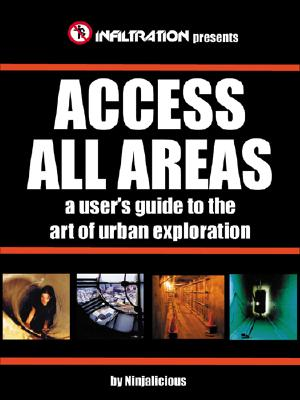 Image for Access All Areas: A User's Guide to the Art of Urban Exploration