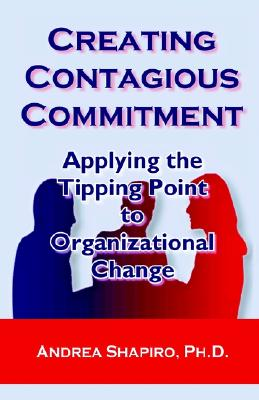 Image for Creating Contagious Commitment: Applying the Tipping Point to Organizational Change