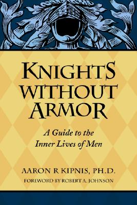 Knights Without Armor: A Guide to the Inner Lives of Men, Kipnis, Aaron R.
