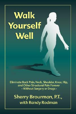 Image for Walk Yourself Well: Eliminate Back Pain, Neck, Shoulder, Knee, Hip and Other Structural Pain Forever-Without Surgery or Drugs