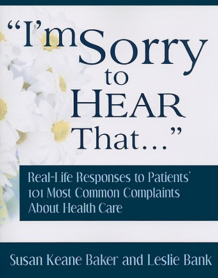 Image for I'm Sorry to Hear That: Real Life Responses to Patients' 101 Most Common Complaints About Health Care