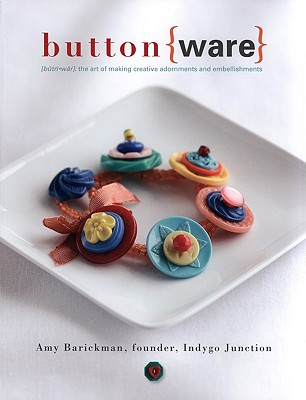 Button Ware The Art of Making Creative Adornments and Embellishments, Amy Barickman