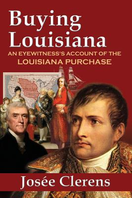 Buying Louisiana: An Eyewitness's Account of the Louisiana Purchase (New Edition), Clerens, Josee