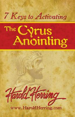 7 Keys to Activating The Cyrus Anointing, Herring, Harold