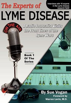 The Experts of Lyme Disease: A Radio Journalist Visits The Front Lines Of The Lyme Wars, Vogan, Sue